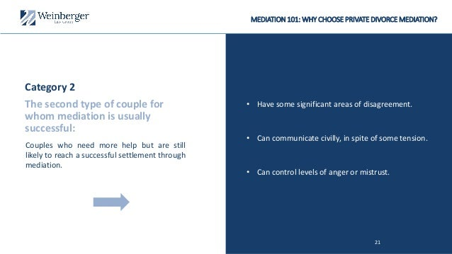 MEDIATION 101: WHY CHOOSE PRIVATE DIVORCE MEDIATION? • Have some significant areas of disagreement. 21 • Can control level...