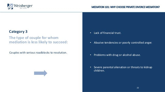 MEDIATION 101: WHY CHOOSE PRIVATE DIVORCE MEDIATION? • Lack of financial trust. 22 • Problems with drug or alcohol abuse. ...