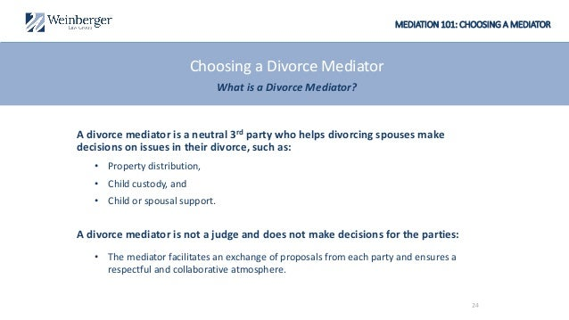 MEDIATION 101: CHOOSING A MEDIATOR A divorce mediator is a neutral 3rd party who helps divorcing spouses make decisions on...