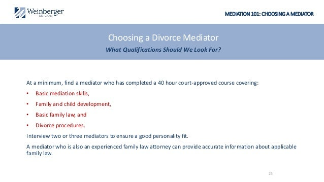 MEDIATION 101: CHOOSING A MEDIATOR At a minimum, find a mediator who has completed a 40 hour court-approved course coverin...