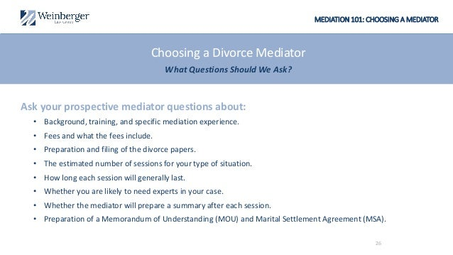 MEDIATION 101: CHOOSING A MEDIATOR Ask your prospective mediator questions about: • Background, training, and specific med...