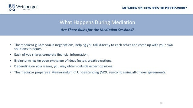 MEDIATION 101: HOW DOES THE PROCESS WORK? • The mediator guides you in negotiations, helping you talk directly to each oth...