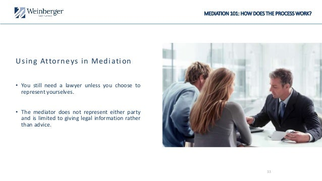 Using Attorneys in Mediation • You still need a lawyer unless you choose to represent yourselves. • The mediator does not ...