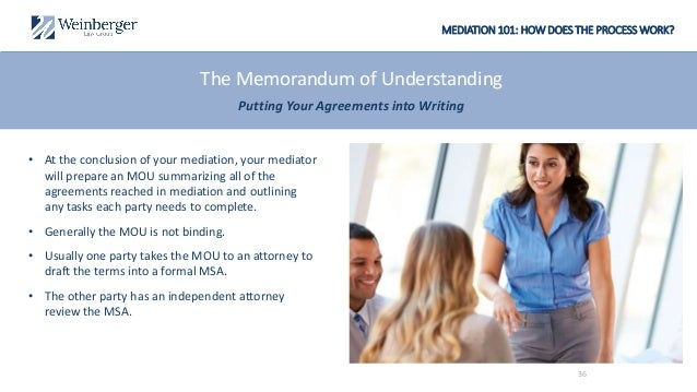 MEDIATION 101: HOW DOES THE PROCESS WORK? The Memorandum of Understanding Putting Your Agreements into Writing • At the co...
