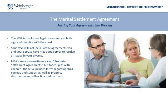 MEDIATION 101: HOW DOES THE PROCESS WORK? The Marital Settlement Agreement Putting Your Agreements into Writing • The MSA ...