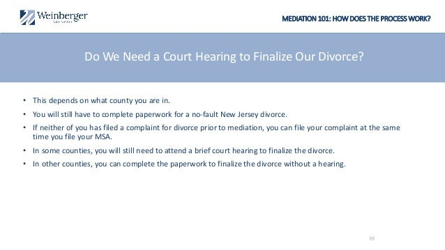 MEDIATION 101: HOW DOES THE PROCESS WORK? Do We Need a Court Hearing to Finalize Our Divorce? • This depends on what count...