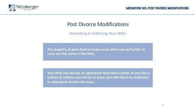 MEDIATION 101: POST DIVORCE MODIFICATIONS Post Divorce Modifications Amending or Enforcing Your MSA: The majority of post-...