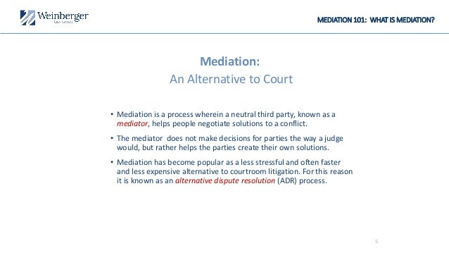 MEDIATION 101: WHAT IS MEDIATION? Mediation: An Alternative to Court • Mediation is a process wherein a neutral third part...