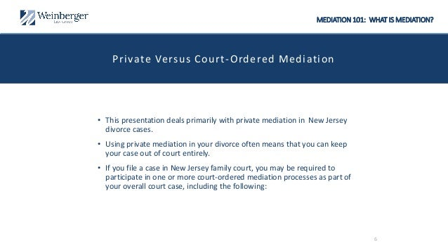 MEDIATION 101: WHAT IS MEDIATION? Private Versus Court-Ordered Mediation • This presentation deals primarily with private ...