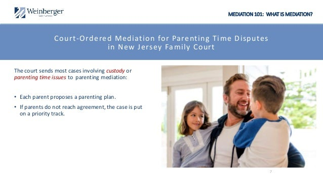 MEDIATION 101: WHAT IS MEDIATION? Court-Ordered Mediation for Parenting Time Disputes in New Jersey Family Court The court...