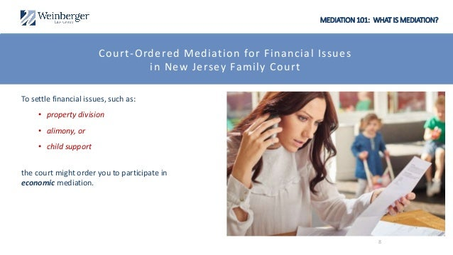 MEDIATION 101: WHAT IS MEDIATION? Court-Ordered Mediation for Financial Issues in New Jersey Family Court To settle financ...