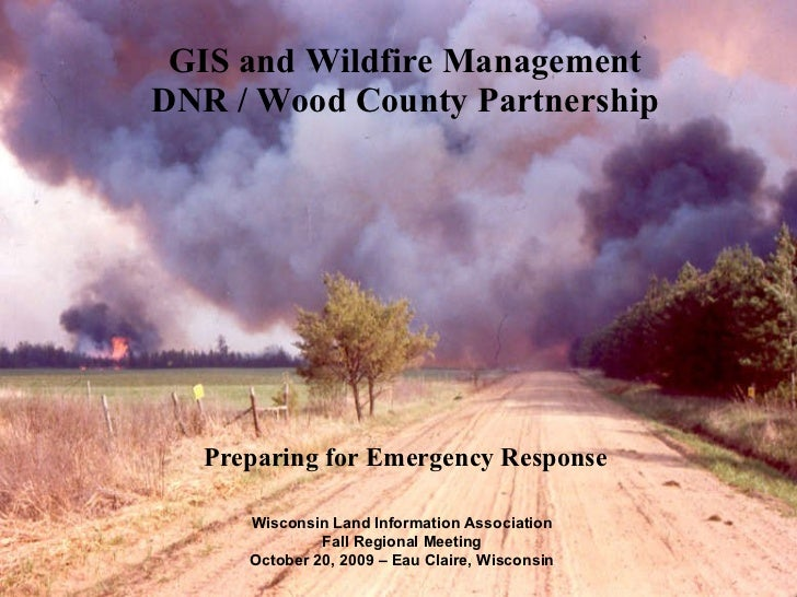 GIS and Wildfire Management DNR / Wood County Partnership Preparing for Emergency Response Wisconsin Land Information Asso...
