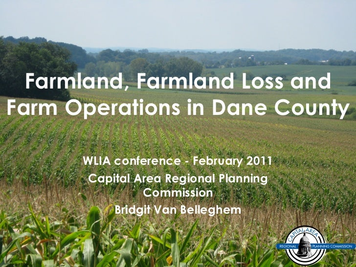 Farmland, Farmland Loss and Farm Operations in Dane County WLIA conference - February 2011 Capital Area Regional Planning ...