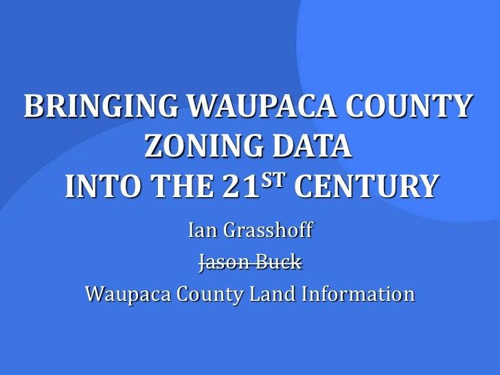 BRINGING WAUPACA COUNTY ZONING DATA INTO THE 21ST CENTURY<br />Ian Grasshoff<br />Jason Buck<br />Waupaca County Land Info...