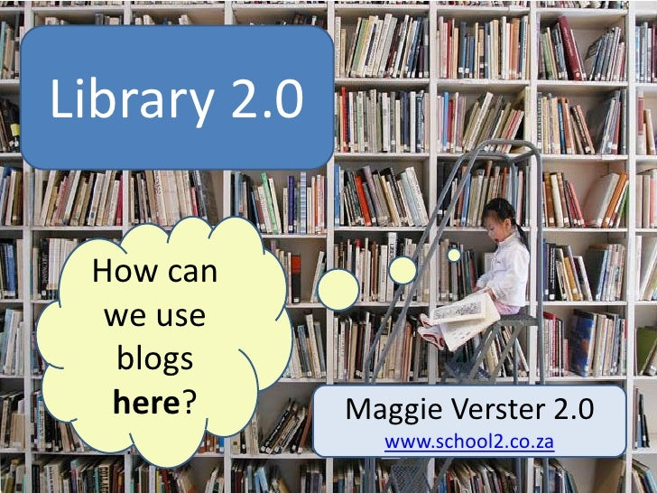 Library 2.0            log  How can   we use   blogs   here?       Maggie Verster 2.0                  www.school2.co.za