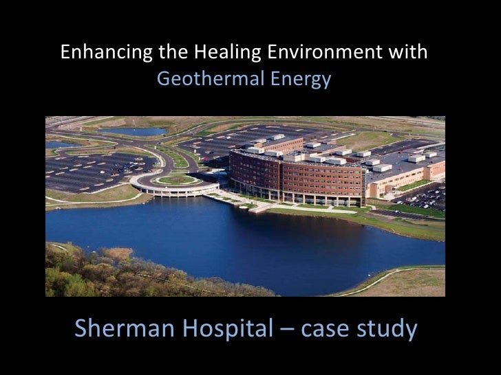 Enhancing the Healing Environment with Geothermal Energy <br />Sherman Hospital – case study<br />