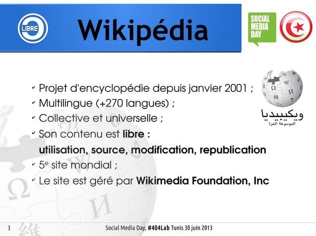 3 Wikipédia Social Media Day, #404Lab Tunis 30 juin 2013 ✔ Projet d'encyclopédie depuis janvier 2001; ✔ Multilingue (+270...