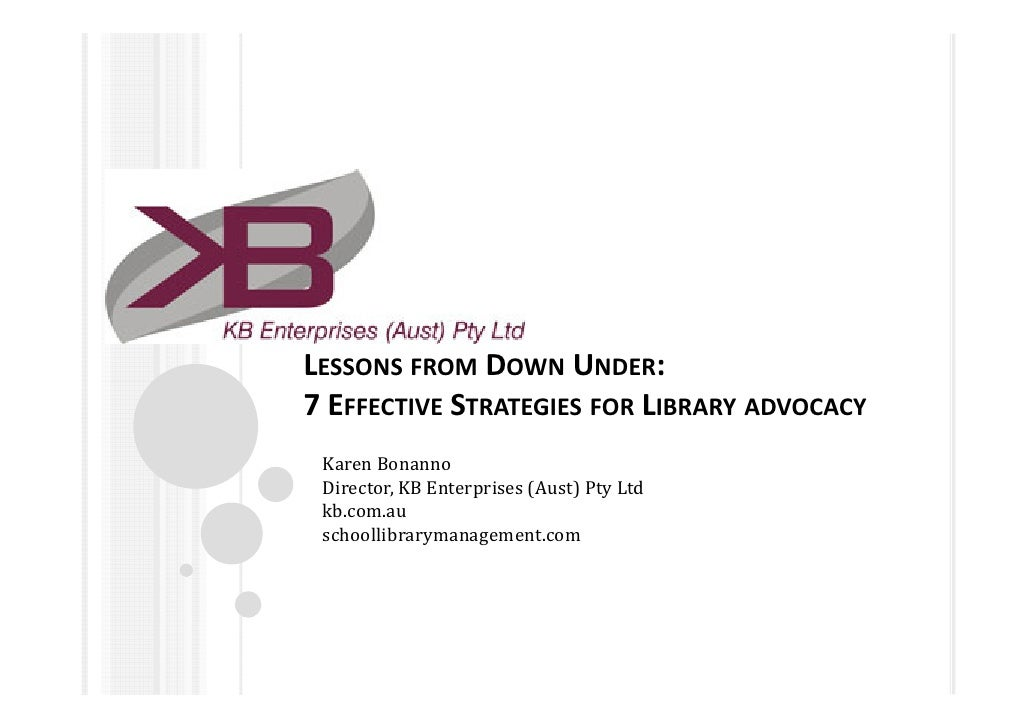 LESSONS FROM DOWN UNDER:7 EFFECTIVE STRATEGIES FOR LIBRARY ADVOCACY Karen Bonanno Director, KB Enterprises (Aust) Pty Ltd ...