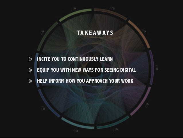 TA K E AWAYS INCITE YOU TO CONTINUOUSLY LEARN EQUIP YOU WITH NEW WAYS FOR SEEING DIGITAL HELP INFORM HOW YOU APPROACH YOUR...