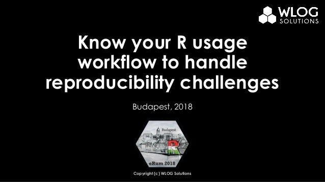 Copyright (c) WLOG Solutions Know your R usage workflow to handle reproducibility challenges Budapest, 2018