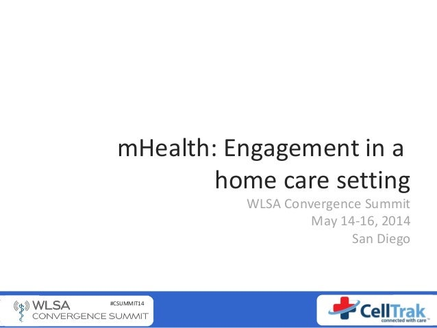 #CSUMMIT14 mHealth: Engagement in a home care setting WLSA Convergence Summit May 14-16, 2014 San Diego