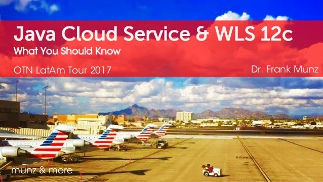Java Cloud Service & WLS 12c What You Should Know OTN LatAm Tour 2017 Dr. Frank Munz munz & more