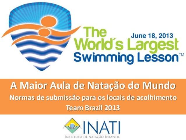 A Maior Aula de Natação do MundoNormas de submissão para os locais de acolhimentoTeam Brazil 2013