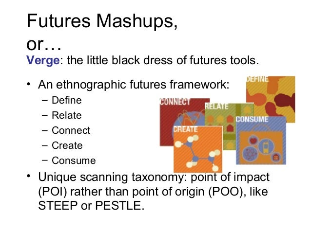 Futures Mashups, or…  Verge: the little black dress of futures tools. • An ethnographic futures framework: – – – – –  Defi...