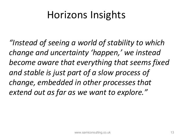 """Horizons Insights www.samiconsulting.co.uk 13 """"Instead of seeing a world of stability to which change and uncertainty 'hap..."""