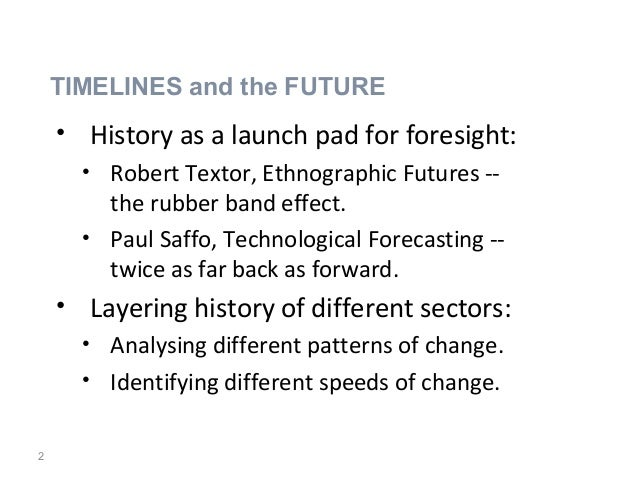 2 • History as a launch pad for foresight: • Robert Textor, Ethnographic Futures -- the rubber band effect. • Paul Saffo, ...