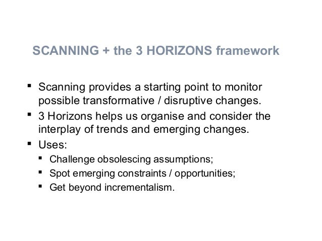  Scanning provides a starting point to monitor possible transformative / disruptive changes.  3 Horizons helps us organi...