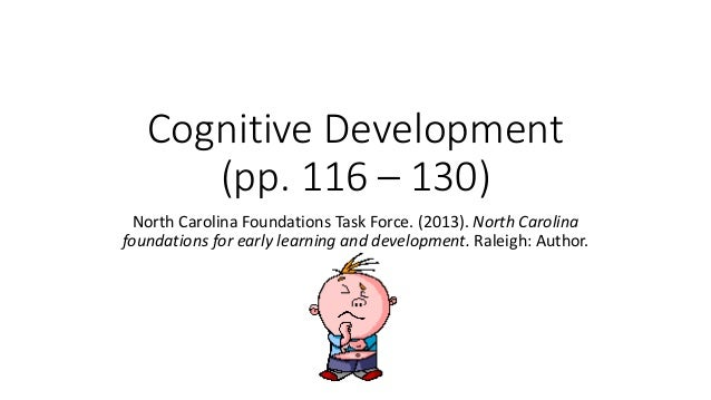 Cognitive Development (pp. 116 – 130) North Carolina Foundations Task Force. (2013). North Carolina foundations for early ...