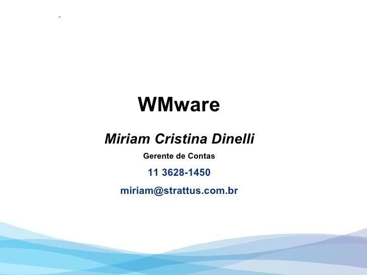 WMware Miriam Cristina Dinelli Gerente de Contas 11 3628-1450 [email_address]