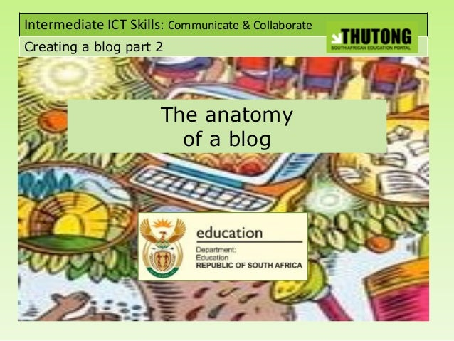 Intermediate ICT Skills: Communicate & Collaborate Creating a blog part 2 The anatomy of a blog