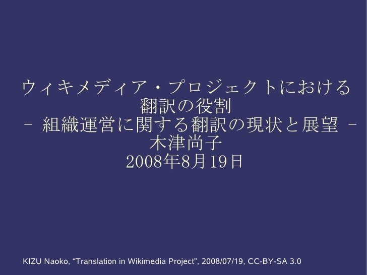 """ウィキメディア・プロジェクトにおける         翻訳の役割 - 組織運営に関する翻訳の現状と展望 -          木津尚子       2008年8月19日     KIZU Naoko, """"Translation in Wikim..."""