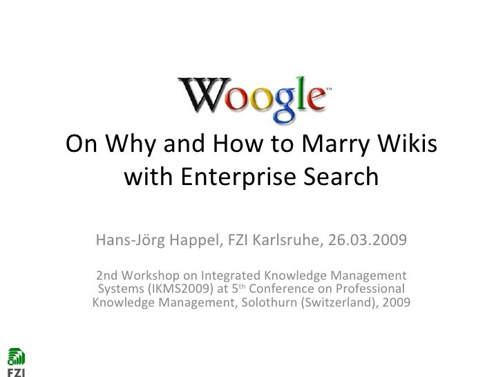 On Why and How to Marry Wikis with Enterprise Search Hans-Jörg Happel, FZI Karlsruhe, 26.03.2009 2nd Workshop on Integrate...