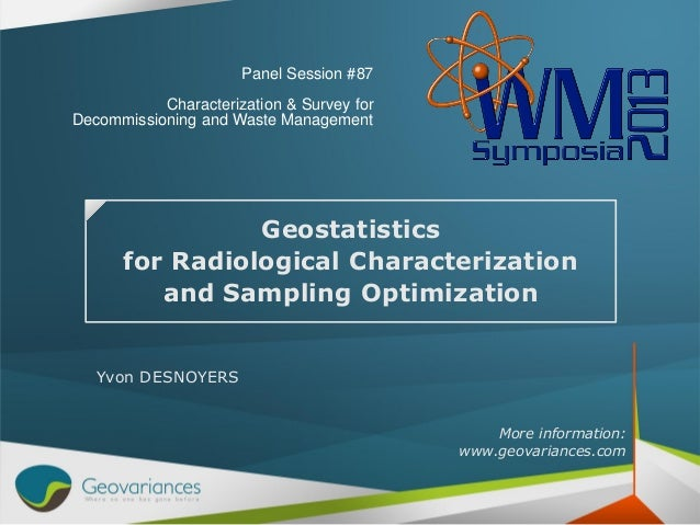 Geostatistics for Radiological Characterization and Sampling Optimization Yvon DESNOYERS More information: www.geovariance...