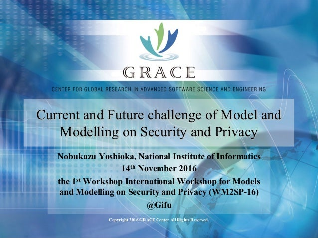 Copyright 2016 GRACE Center All Rights Reserved. Current and Future challenge of Model and Modelling on Security and Priva...