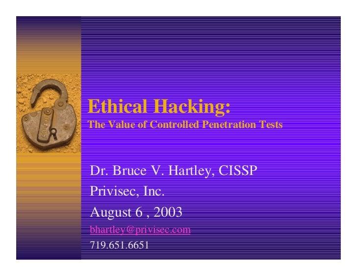 Ethical Hacking:The Value of Controlled Penetration TestsDr. Bruce V. Hartley, CISSPPrivisec, Inc.August 6 , 2003bhartley@...