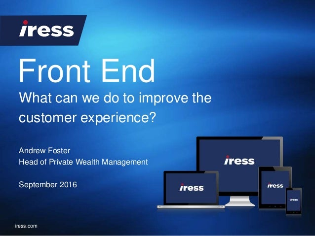 Front End iress.com Andrew Foster Head of Private Wealth Management September 2016 What can we do to improve the customer ...