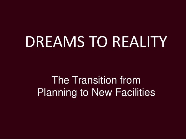 DREAMS TO REALITY The Transition from Planning to New Facilities