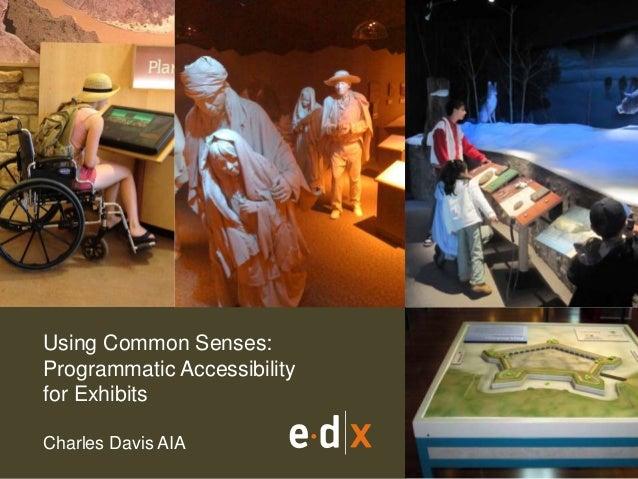 Using Common Senses:  Programmatic Accessibility  for Exhibits  Charles Davis AIA