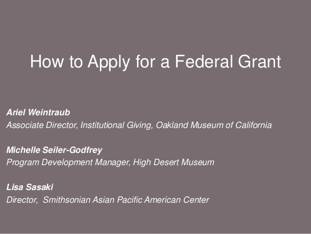 How to Apply for a Federal Grant Ariel Weintraub Associate Director, Institutional Giving, Oakland Museum of California Mi...