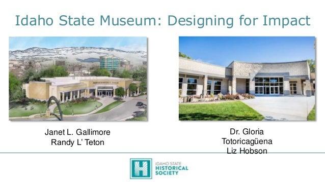 Idaho State Museum: Designing for Impact Janet L. Gallimore Randy L' Teton Dr. Gloria Totoricagüena Liz Hobson