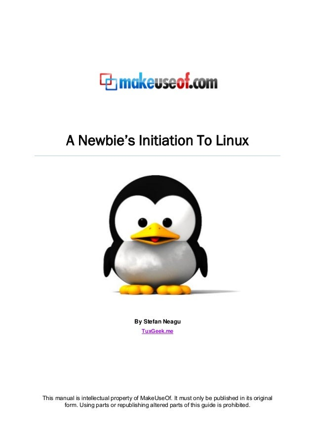A Newbie's Initiation To Linux  By Stefan Neagu TuxGeek.me  This manual is intellectual property of MakeUseOf. It must onl...