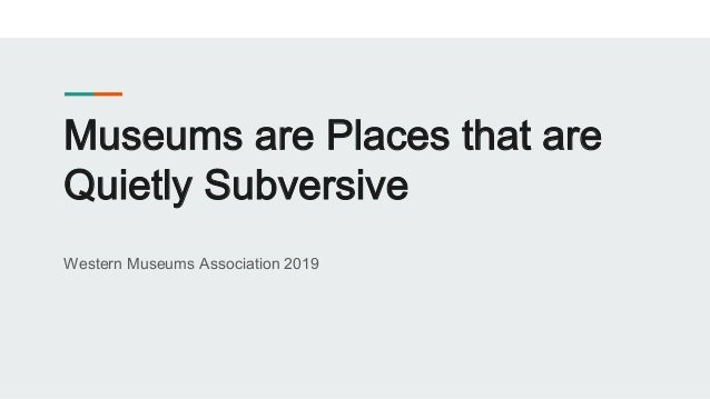 Museums are Places that are Quietly Subversive Western Museums Association 2019
