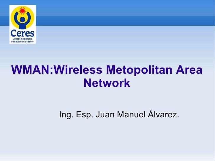WMAN:Wireless Metopolitan Area           Network         Ing. Esp. Juan Manuel Álvarez.