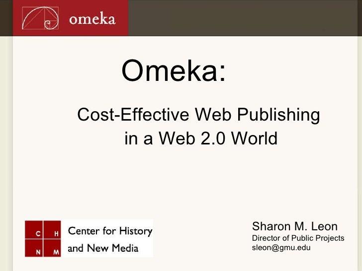 Omeka: <ul><li>Cost-Effective Web Publishing  </li></ul><ul><li>in a Web 2.0 World </li></ul>Sharon M. Leon Director of Pu...