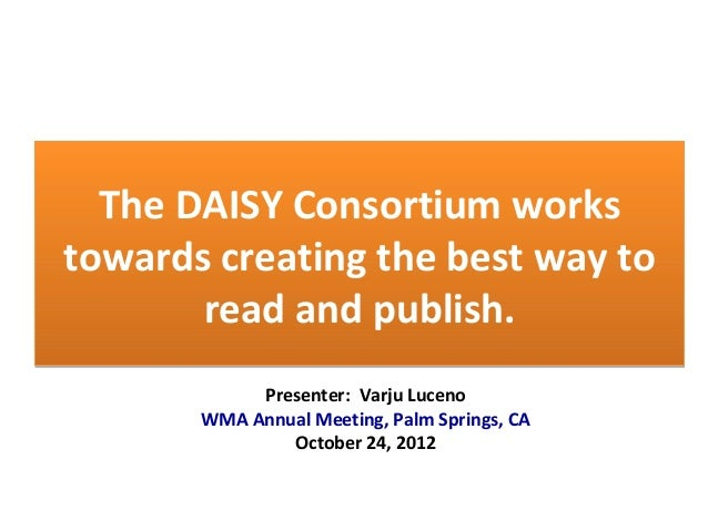 The DAISY Consortium works towards creating the best way to read and publish. The DAISY Consortium works towards creating ...