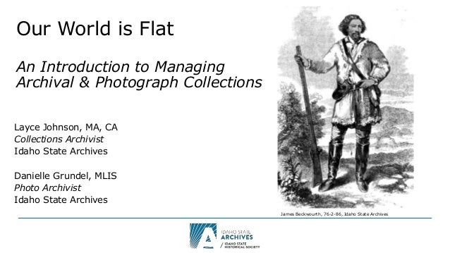 Our World is Flat An Introduction to Managing Archival & Photograph Collections Layce Johnson, MA, CA Collections Archivis...
